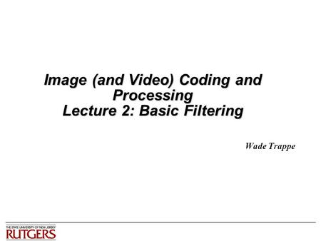 Image (and Video) Coding and Processing Lecture 2: Basic Filtering Wade Trappe.