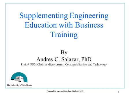 1 Teaching Entrepreneurship to Engr. Students1/15/03 Supplementing Engineering Education with Business Training By Andres C. Salazar, PhD Prof. & PNM Chair.