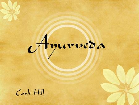 Ayurveda Carli Hill. Objectives Introduction to Ayurveda Tridosha theory Reported benefits Reasons for caution Current Research Conclusions.