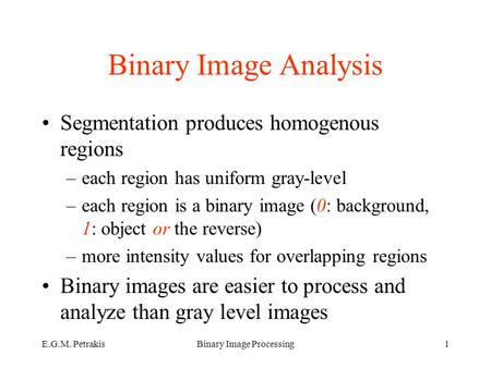 E.G.M. PetrakisBinary Image Processing1 Binary Image Analysis Segmentation produces homogenous regions –each region has uniform gray-level –each region.