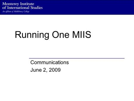 Running One MIIS Communications June 2, 2009. Defining the role of Communications within One MIIS Seeks to position the Institute as a leader in international.