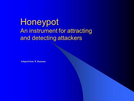 Honeypot An instrument for attracting and detecting attackers Adapted from R. Baumann.
