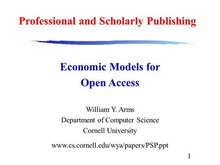 1 Economic Models for Open Access William Y. Arms Department of Computer Science Cornell University www.cs.cornell.edu/wya/papers/PSP.ppt Professional.