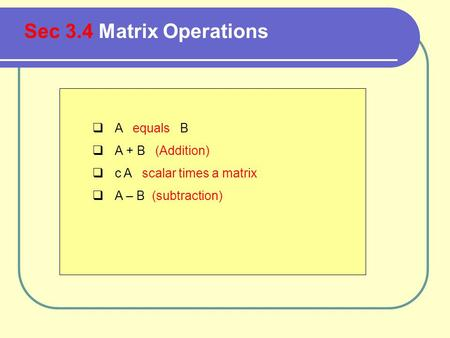  A equals B  A + B (Addition)  c A scalar times a matrix  A – B (subtraction) Sec 3.4 Matrix Operations.