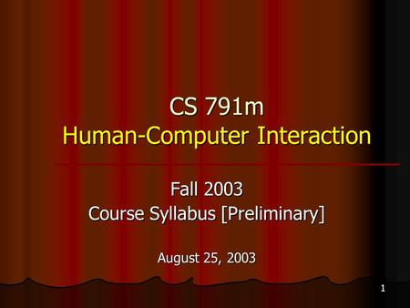 1 CS 791m Human-Computer Interaction Fall 2003 Course Syllabus [Preliminary] August 25, 2003.