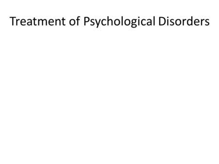Treatment of Psychological Disorders Questions Why is it Difficult to Evaluate Treatments? What are Insight Therapies? What are Behavior Therapies? What.