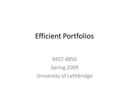 Efficient Portfolios MGT 4850 Spring 2009 University of Lethbridge.