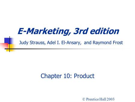 E-Marketing, 3rd edition Judy Strauss, Adel I. El-Ansary, and Raymond Frost Chapter 10: Product © Prentice Hall 2003.