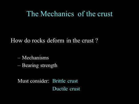 How do rocks deform in the crust ? –Mechanisms –Bearing strength Must consider:Brittle crust Ductile crust The Mechanics of the crust.