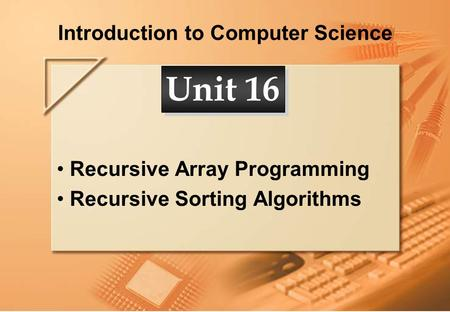 Introduction to Computer Science Recursive Array Programming Recursive Sorting Algorithms Unit 16.