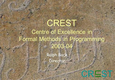 CR ST CREST Centre of Excellence in Formal Methods in Programming 2003-04 Ralph Back Director.