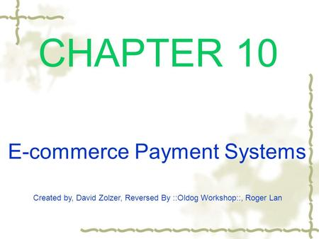CHAPTER 10 Created by, David Zolzer, Reversed By ::Oldog Workshop::, Roger Lan E-commerce Payment Systems.