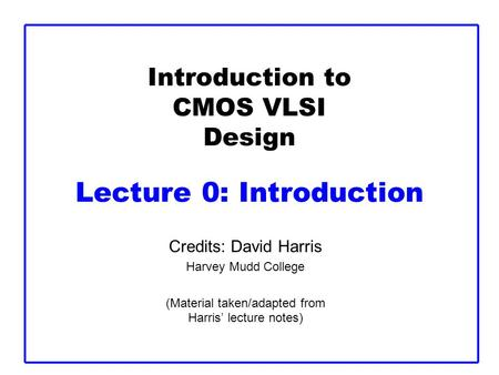 Introduction to CMOS VLSI Design Lecture 0: Introduction Credits: David Harris Harvey Mudd College (Material taken/adapted from Harris' lecture notes)