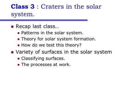 Class 3 : Craters in the solar system. Recap last class… Patterns in the solar system. Theory for solar system formation. How do we test this theory? Variety.