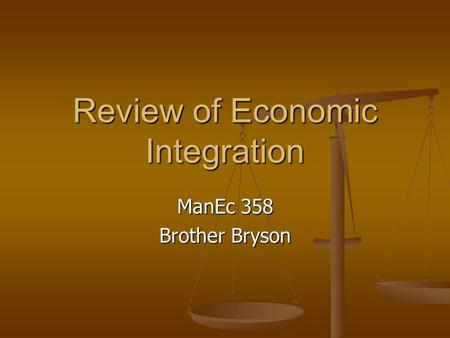 Review of Economic Integration ManEc 358 Brother Bryson.