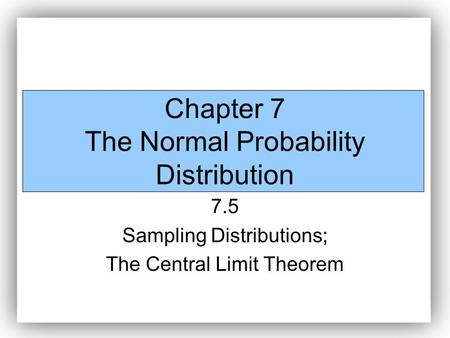 Chapter 7 The Normal Probability Distribution 7.5 Sampling Distributions; The Central Limit Theorem.