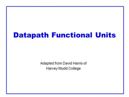 Datapath Functional Units Adapted from David Harris of Harvey Mudd College.