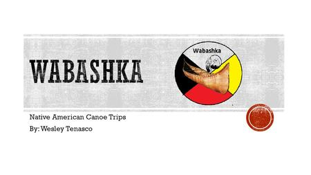 Native American Canoe Trips By: Wesley Tenasco.  Wabashka  Native American Canoe Trips  2 day Trips down the Eagle Desert River  Culture Pictures.