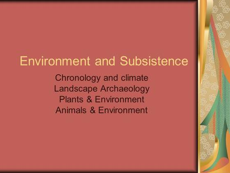 Environment and Subsistence Chronology and climate Landscape Archaeology Plants & Environment Animals & Environment.
