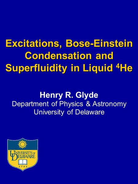 Excitations, Bose-Einstein Condensation and Superfluidity in Liquid 4 He Henry R. Glyde Department of Physics & Astronomy University of Delaware.