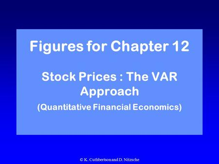 © K. Cuthbertson and D. Nitzsche Figures for Chapter 12 Stock Prices : The VAR Approach (Quantitative Financial Economics)
