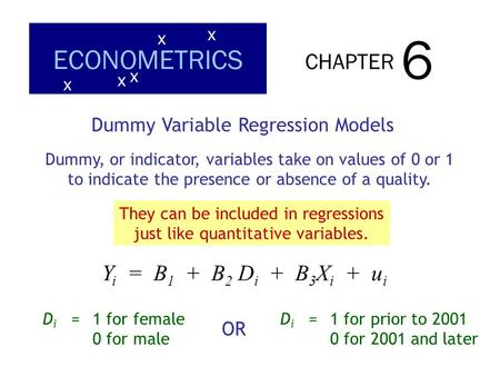 CHAPTER 6 ECONOMETRICS x x x x x Dummy Variable Regression Models Dummy, or indicator, variables take on values of 0 or 1 to indicate the presence or absence.