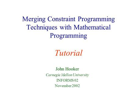 Merging Constraint Programming Techniques with Mathematical Programming Tutorial John Hooker Carnegie Mellon University INFORMS 02 November 2002.