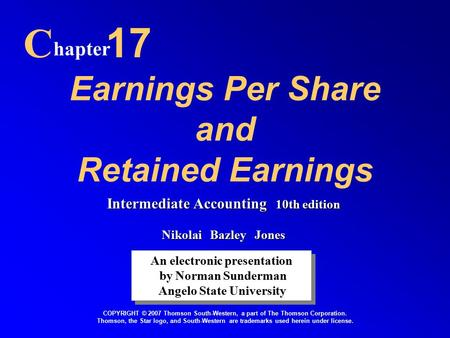 Earnings Per Share and Retained Earnings C hapter 17 An electronic presentation by Norman Sunderman Angelo State University An electronic presentation.