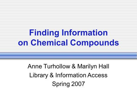 Finding Information on Chemical Compounds Anne Turhollow & Marilyn Hall Library & Information Access Spring 2007.