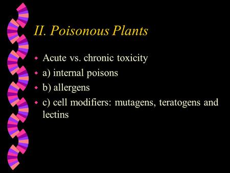 II. Poisonous Plants w Acute vs. chronic toxicity w a) internal poisons w b) allergens w c) cell modifiers: mutagens, teratogens and lectins.