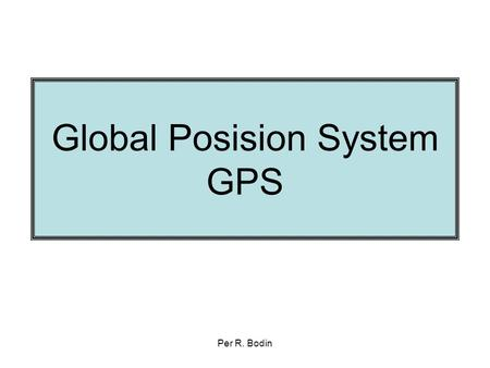 Per R. Bodin Global Posision System GPS. Per R. Bodin Litt historie 1960: nasA & DoD are Interested in developing a satellite based position system with.