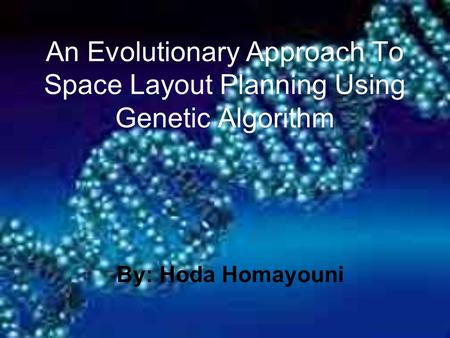 An Evolutionary Approach To Space Layout Planning Using Genetic Algorithm By: Hoda Homayouni.