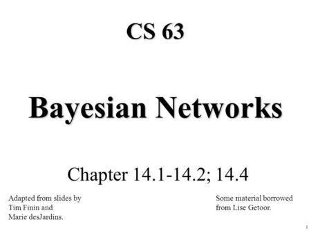 1 Bayesian Networks Chapter 14.1-14.2; 14.4 CS 63 Adapted from slides by Tim Finin and Marie desJardins. Some material borrowed from Lise Getoor.