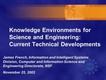 Knowledge Environments for Science and Engineering: Current Technical Developments James French, Information and Intelligent Systems Division, Computer.