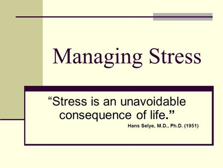 "Managing Stress ""Stress is an unavoidable consequence of life."" Hans Selye, M.D., Ph.D. (1951)"
