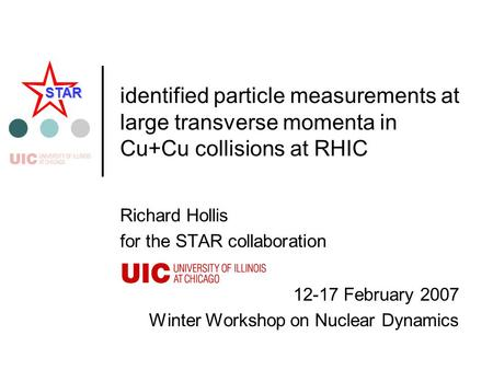 12-17 February 2007 Winter Workshop on Nuclear Dynamics STAR identified particle measurements at large transverse momenta in Cu+Cu collisions at RHIC Richard.