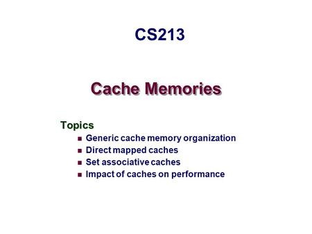 Cache Memories Topics Generic cache memory organization Direct mapped caches Set associative caches Impact of caches on performance CS213.