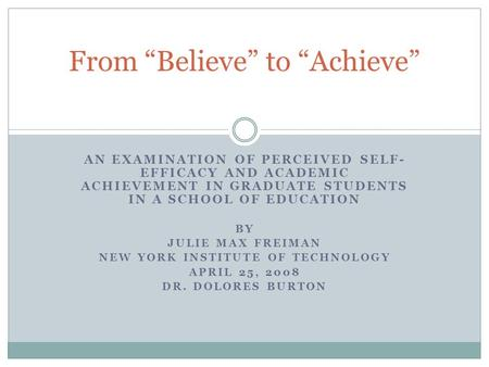 AN EXAMINATION OF PERCEIVED SELF- EFFICACY AND ACADEMIC ACHIEVEMENT IN GRADUATE STUDENTS IN A SCHOOL OF EDUCATION BY JULIE MAX FREIMAN NEW YORK INSTITUTE.