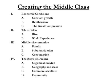 Creating the Middle Class I.Economic Conditions A.Constant growth B.Reuther-ism C.The Great Compression II.White Collar A.Rise B.Work Experience III.Middle-class.