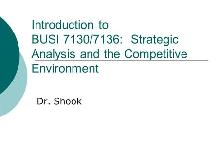 Introduction to BUSI 7130/7136: Strategic Analysis and the Competitive Environment Dr. Shook.