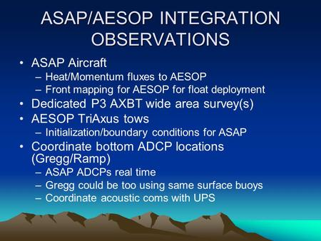 ASAP/AESOP INTEGRATION OBSERVATIONS ASAP Aircraft –Heat/Momentum fluxes to AESOP –Front mapping for AESOP for float deployment Dedicated P3 AXBT wide area.