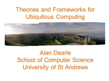 Theories and Frameworks for Ubiquitous Computing Alan Dearle School of Computer Science University of St Andrews.