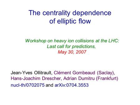 The centrality dependence of elliptic flow Jean-Yves Ollitrault, Clément Gombeaud (Saclay), Hans-Joachim Drescher, Adrian Dumitru (Frankfurt) nucl-th/0702075.