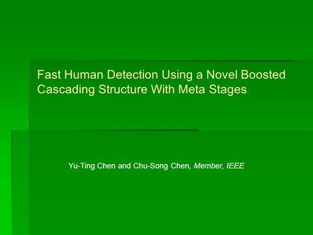 Fast Human Detection Using a Novel Boosted Cascading Structure With Meta Stages Yu-Ting Chen and Chu-Song Chen, Member, IEEE.