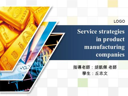 LOGO 指導老師:胡凱傑 老師 學生:丘志文 <strong>Service</strong> strategies in product manufacturing companies.