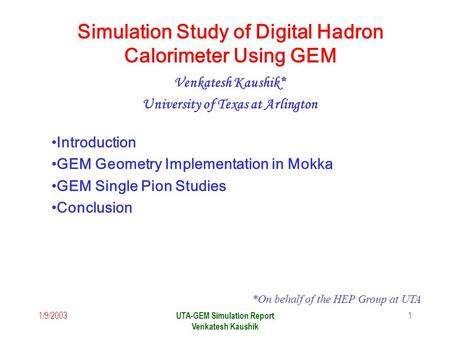 1/9/2003 UTA-GEM Simulation Report Venkatesh Kaushik 1 Simulation Study of Digital Hadron Calorimeter Using GEM Venkatesh Kaushik* University of Texas.