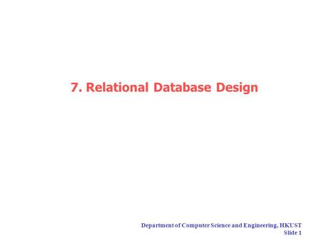Department of Computer Science and Engineering, HKUST Slide 1 7. Relational Database Design.