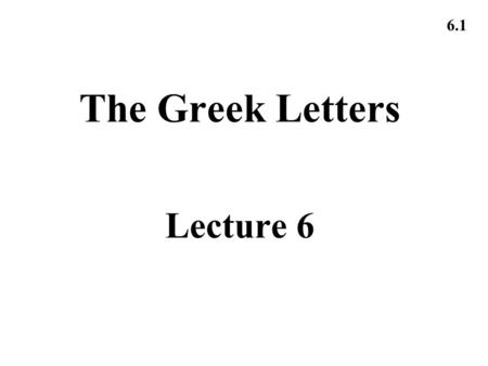 6.1 The Greek Letters Lecture 6. 6.2 Example A bank has sold for $300,000 a European call option on 100,000 shares of a nondividend paying stock S 0 =