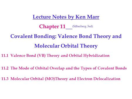 Lecture Notes by Ken Marr Chapter 11 (Silberberg 3ed) Covalent Bonding: Valence Bond Theory and Molecular Orbital Theory 11.1 Valence Bond (VB) Theory.