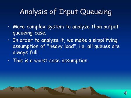Analysis of Input Queueing More complex system to analyze than output queueing case. In order to analyze it, we make a simplifying assumption of heavy.